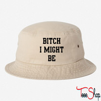 Bitch I might be bucket hat