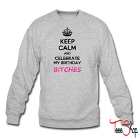 Keep calm and celebrate my birthday, bitches meme crewneck sweatshirt