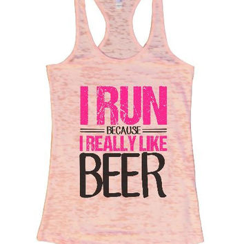 I Run Because I Really Like Beer Burnout Tank Top By BurnoutTankTops.com - 1295