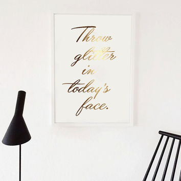 "Gold Foil Poster ""Throw Glitter in Todays Face"", Real Gold Foil, Quote Print, Inspirational Art, Gold Home Decor, Gold Foil, Wall Art, 8x10"
