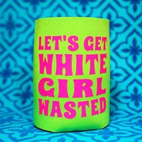 LET'S GET WHITE GIRL WASTED Koozie / Coolie / Coozie / Cozy / Huggy