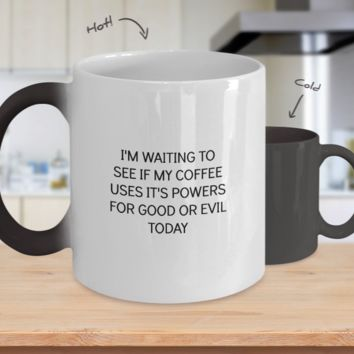 I'm Waiting to See if My Coffee Uses It's Powers For Good or Evil Today - Funny Color Changing Tea Mug