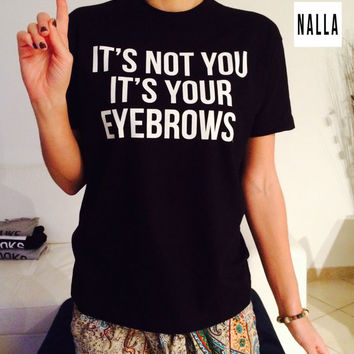 It's not your it's your eyebrow Tshirt black Fashion funny slogan womens girls sassy cute