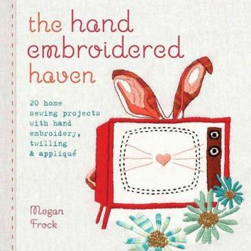 The hand embroidered haven: 20 home sewing projects with hand embroidery, twilling & applique