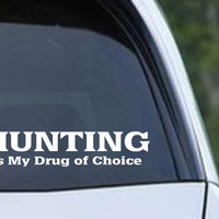 Hunting is my Drug of Choice Funny HNT1-89 Die Cut Vinyl Decal Sticker