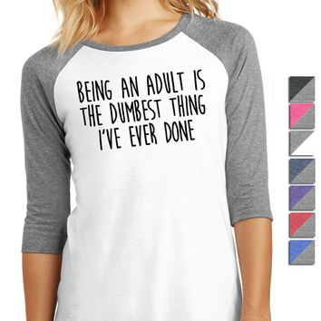 Being An Adult Is The Dumbest Thing I've Ever Done Ladies 3/4-Sleeve Raglan DM136L