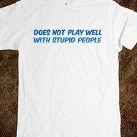 Does Not Play Well With Stupid People
