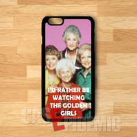 I'd Rather Be Watching The Golden Girls - shin for  iPhone 4/4S/5/5S/5C/6/6+,Samsung S3/S4/S5/S6 Regular,Samsung Note 3/4