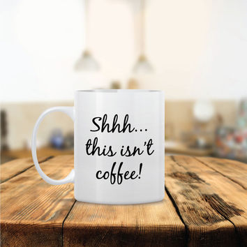 Shhh…this isn't coffee! Ceramic Coffee Mug - Dishwasher Safe - Cute Coffee Mug- Funny Coffee Mug - Custom - Personalized