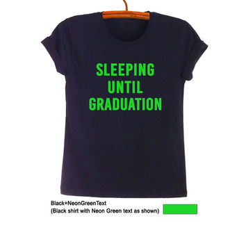 Sleeping until graduation TShirt Fashion Black Tops Funny Quote Hipster Tumblr Womens Teens Mens Gifts Cute Cool School Girl College Outfits
