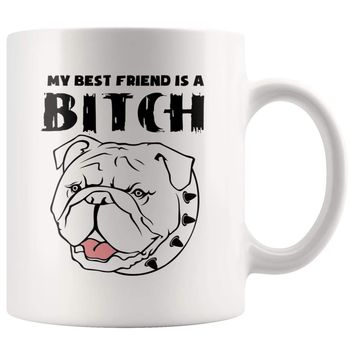Funny Bulldog Mug My Best Friend Is A B**** 11oz White Coffee Mugs