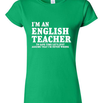 I'm An English Teacher T-shirt To Save Time Let's Just Assume I'm Never Wrong Mens Womens