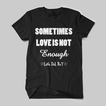 Lana Del Rey Sometimes Love Is Enough Quotes Black and White Shirt Men or Women Shirt Unisex Size