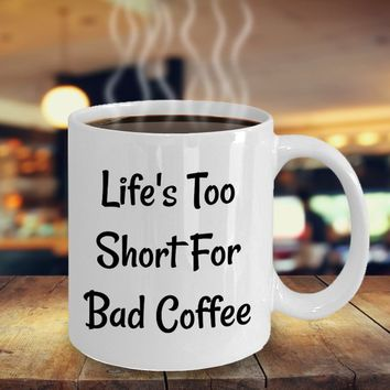 Funny Gift For Coffee Lovers, Coffee Mug For Birthday, Mother's Day, Father's Day Or Valentines Day Gift, Life's Too Short For Bad Coffee