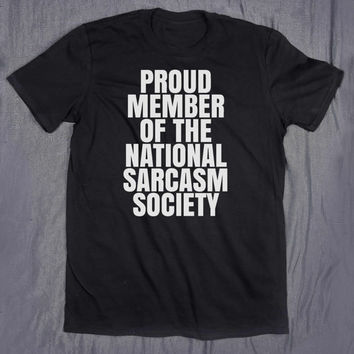 Funny Sarcasm Tee Proud Member Of The National Sarcasm Society Slogan Sarcastic Tumblr Top T-shirt