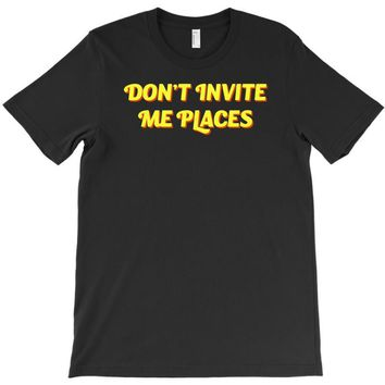 don't invite me places T-Shirt