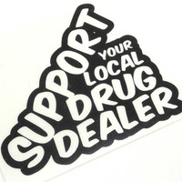 support your local drug dealer Sticker Decal Stickerbomb Vinyl weed pot marijuana meth cocaine crack crystal dealer hipster snoop dogg