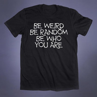 Be Weird Be Random Be Who You Are Slogan Tee Funny Sarcastic Anti Social Awkward Grunge Alternative Clothing Tumblr T-shirt