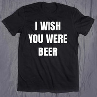 I Wish You Were Beer Alcohol Pun Tumblr Clothes Slogan Drinking T-shirt