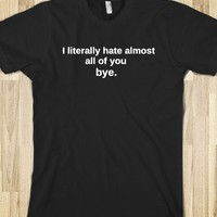 I literally hate almost all of you bye tshirt
