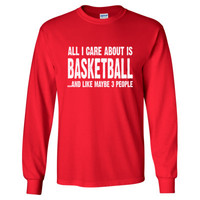 All i Care About Basketball And Like Maybe Three People tshirt - Long Sleeve T-Shirt