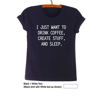 I just want to drink coffee T-Shirt Funny Quote Shirt Hipster Tee Grunge T Shirt Tumblr TShirt Women Mens Gift Unisex Teen Clothes