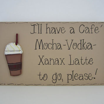 """Hand Painted Wooden Tan Funny Coffee Sign, """"I'll have a Cafe' Mocha-Vodka-Xanax Latte to go, please."""""""