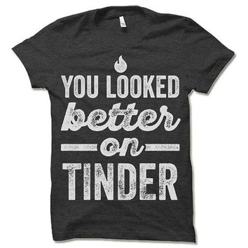 You looked better on tinder t-shirt. funny offensive t-shirt.