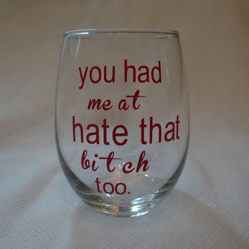 "Custom Wine Glass ""you had me at I hate that Bitch too"""