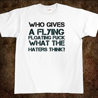 Who gives a flying floating fuck what the haters think? fuck t-shirt