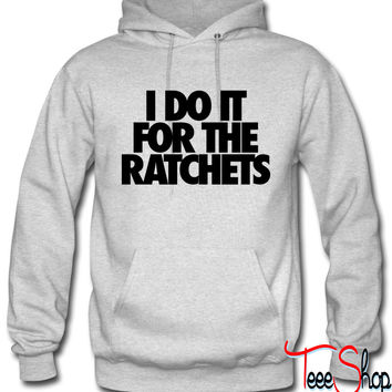 I Do It For The Ratchets hoodie