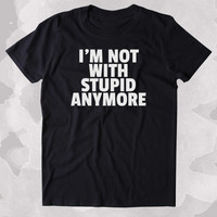 I'm Not With Stupid Anymore Shirt Funny Sarcastic Ex Boyfriend Single Relationship Clothing Tumblr T-shirt