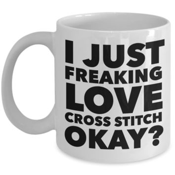Cross Stitch Gifts I Just Freaking Love Cross Stitch Okay Funny Mug Ceramic Coffee Cup