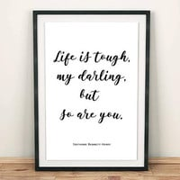 Life is tough my darling but so are you PRINTABLE quote poster, Life quote inspirational poster, Life is tough quote, Gift for her
