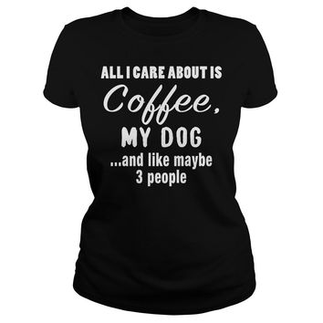 All I Care About Is Coffee My Dog T-Shirt Ladies Tee