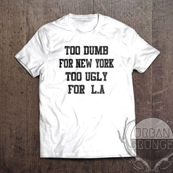 too dumb for new york too ugly for l.a tshirt- unisex tshirt- too dumb for new york too ugly for los angeles-funny tshirt-new york tshirt