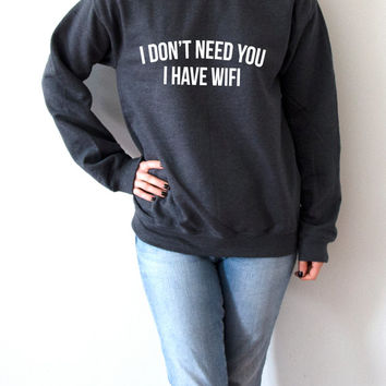 I dont need you i have wifi Sweatshirt Unisex for women fashion teen girls womens gifts ladies sarcastic saying humor wifi bed jumper funny