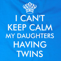 I Can't Keep Calm My Daughters Having Twins t shirt - 5 Colors Available – t shirt design, gift, funny, mother, mummy mum, 309