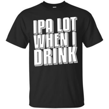 IPA Lot When I Drink Funny Beer Pun T-Shirt for Drinkers