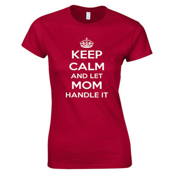 Keep Calm And Let Mom Handle It Ladies Fit T Shirt, birthday gift for mom, mother sister  or present for daughter or a best friend