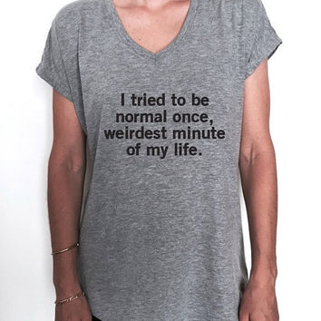 I tried to be normal once, weirdest minute of my life. Triblend Ladies V-neck T-shirt women fashion funny gift present style sassy cute