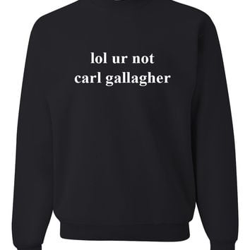 "Shameless ""lol ur not carl gallagher"" Crewneck Sweatshirt"