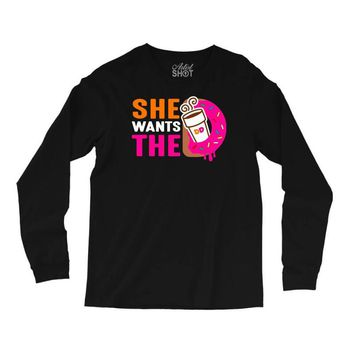 She Wants The D - Dunkin Donuts Long Sleeve Shirts