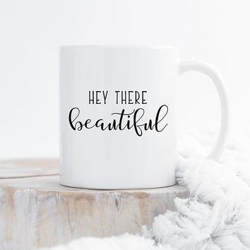 Hey There Beautiful - Coffee Mug, Wife Mug, Girlfriend Mug, Good Morning Beautiful, Valentines Day Gift, Wedding Gift, 11 Or 15 Ounce Mug