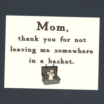 MOM THANKS For Not Leaving Me In A Basket- Funny Mother's Day Card