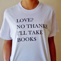 I'll Take Books Shirt. Book Lover Graphic Tee. Love? No Thanks, I'll Take Books. Unisex Sizing Adult Shirt.