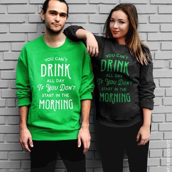 You Can't Drink All Day If You Don't Start In The Morning St. Patrick's Day Crew Sweatshirt - Unisex Crew Neck Crew Sweatshirt