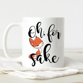 Oh For Fox Sake - Coffee Mug, Quote Mug, 11 or 15 Ounce Cute Coffee Mug, Funny Mug, Fox Mug, Office Mug, Best Friend Gift, Coworker Gift