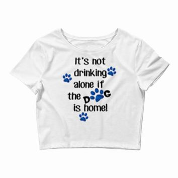 IT'S NOT DRINKING ALONE IF THE DOG IS HOME! Crop Top