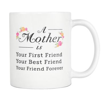 A Mother Is Your First Friend Your Best Friend Your Friend Forever White Mug
